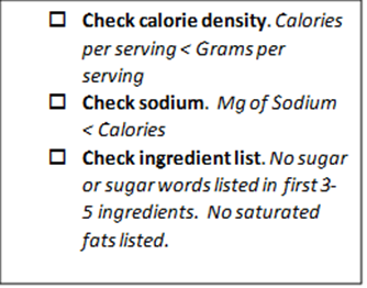 Check list: 1) Check calorie density. Calories per serving < Grams per serving; 2) Check sodium. Mg of Sodium < Calories; 3) Check ingredient list. No sugar or sugar words listed in first 3-5 ingredients. No saturated fats listed.
